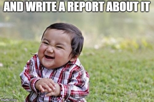Evil Toddler Meme | AND WRITE A REPORT ABOUT IT | image tagged in memes,evil toddler | made w/ Imgflip meme maker