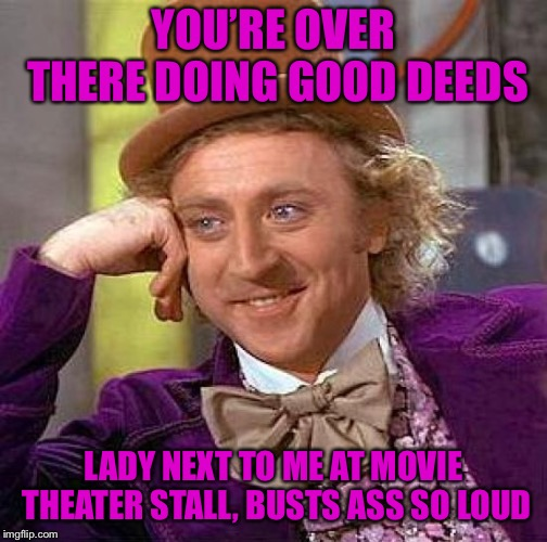Creepy Condescending Wonka Meme | YOU'RE OVER THERE DOING GOOD DEEDS LADY NEXT TO ME AT MOVIE THEATER STALL, BUSTS ASS SO LOUD | image tagged in memes,creepy condescending wonka | made w/ Imgflip meme maker