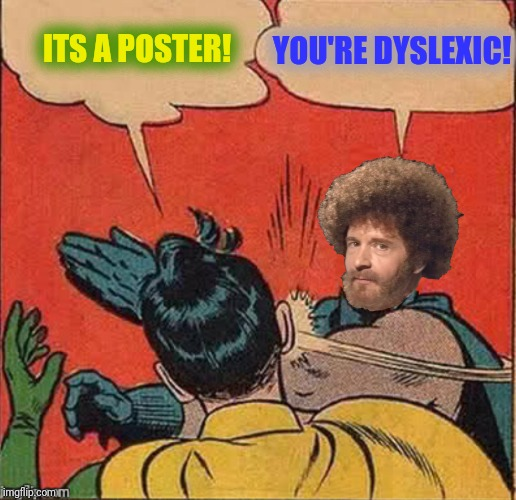 ITS A POSTER! YOU'RE DYSLEXIC! | made w/ Imgflip meme maker