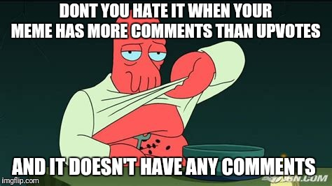 DONT YOU HATE IT WHEN YOUR MEME HAS MORE COMMENTS THAN UPVOTES AND IT DOESN'T HAVE ANY COMMENTS | image tagged in zoidberg | made w/ Imgflip meme maker
