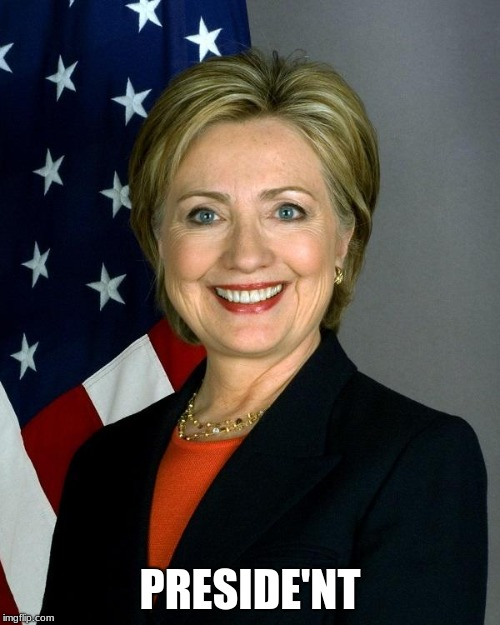 Hillary Clinton |  PRESIDE'NT | image tagged in memes,hillary clinton | made w/ Imgflip meme maker