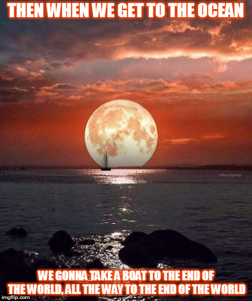 DMB You And Me | THEN WHEN WE GET TO THE OCEAN WE GONNA TAKE A BOAT TO THE END OF THE WORLD, ALL THE WAY TO THE END OF THE WORLD | image tagged in dmb,dave matthews band,you and me,moon,boat,ocean | made w/ Imgflip meme maker