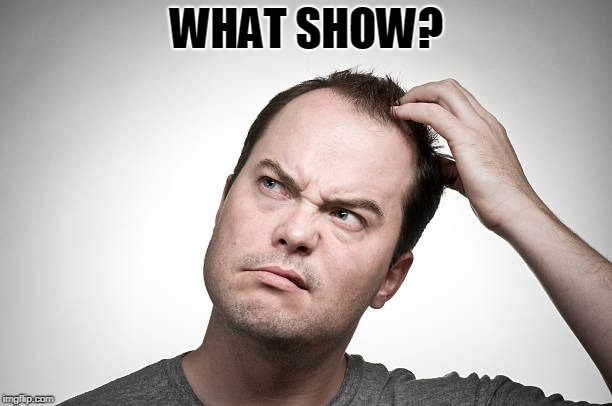 confused | WHAT SHOW? | image tagged in confused | made w/ Imgflip meme maker