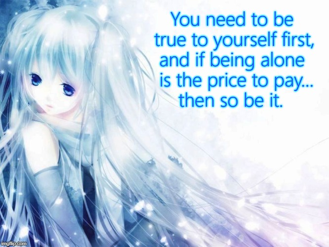Be true to yourself | You need to be true to yourself first, and if being alone is the price to pay... then so be it. | image tagged in miku,self esteem,anime,lonely,empowerment | made w/ Imgflip meme maker