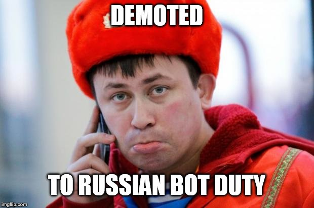 Sad Russian | DEMOTED TO RUSSIAN BOT DUTY | image tagged in sad russian | made w/ Imgflip meme maker