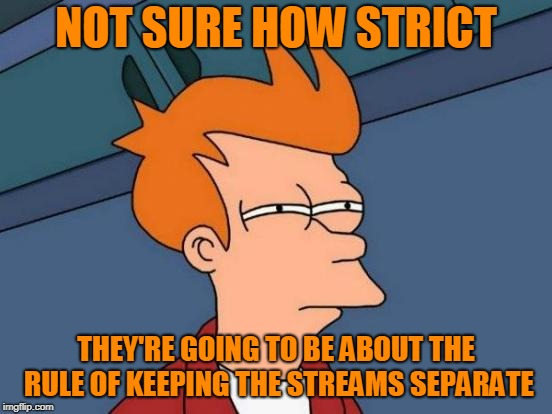 Futurama Fry Meme | NOT SURE HOW STRICT THEY'RE GOING TO BE ABOUT THE RULE OF KEEPING THE STREAMS SEPARATE | image tagged in memes,futurama fry | made w/ Imgflip meme maker