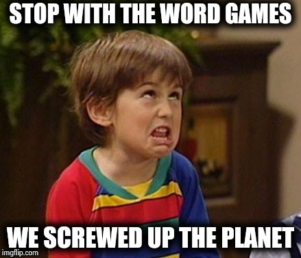 STOP WITH THE WORD GAMES WE SCREWED UP THE PLANET | image tagged in wtf kid | made w/ Imgflip meme maker