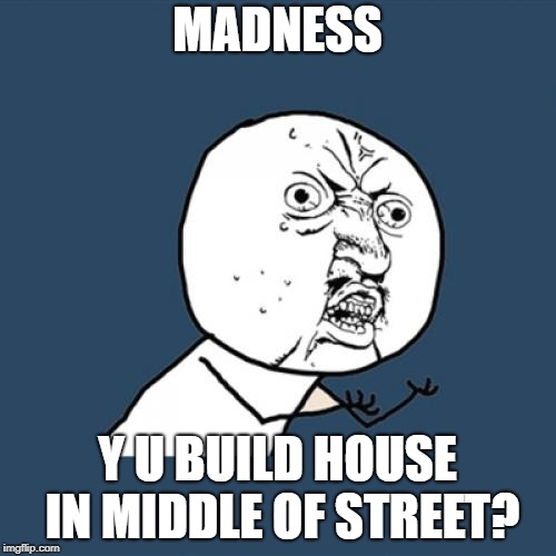 Building Code Violation | MADNESS Y U BUILD HOUSE IN MIDDLE OF STREET? | image tagged in memes,y u no,madness,80s music | made w/ Imgflip meme maker