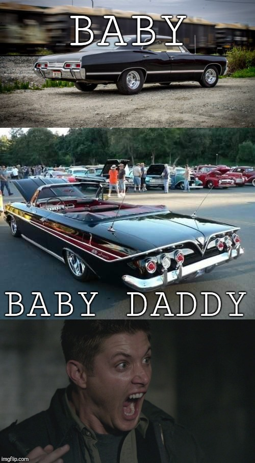 BABY DADDY |  BABY; BABY DADDY | image tagged in baby,baby daddy,supernatural dean winchester,car,chevrolet,black | made w/ Imgflip meme maker