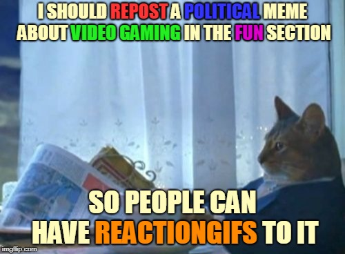 It was this type of thinking that got cats banned from imgflip into their own stream. Lol! ≧◠‿◠≦ |  REPOST; POLITICAL; FUN; I SHOULD REPOST A POLITICAL MEME ABOUT VIDEO GAMING IN THE FUN SECTION; VIDEO GAMING; SO PEOPLE CAN HAVE REACTIONGIFS TO IT; REACTIONGIFS | image tagged in memes,i should buy a boat cat,imgflip,new imgflip,cats,trouble | made w/ Imgflip meme maker