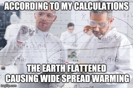 british scientists | ACCORDING TO MY CALCULATIONS THE EARTH FLATTENED CAUSING WIDE SPREAD WARMING | image tagged in british scientists | made w/ Imgflip meme maker