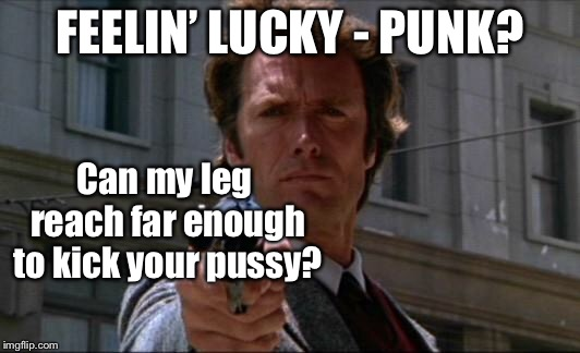 Clint Eastwood | FEELIN' LUCKY - PUNK? Can my leg reach far enough to kick your pussy? | image tagged in clint eastwood | made w/ Imgflip meme maker
