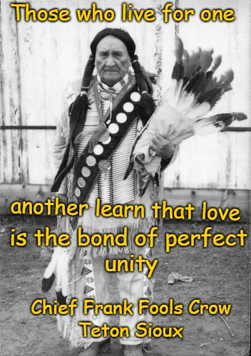 Frank Fools Crow Ceremonial Chief of the Teton Sioux and Holy Man Oglala Lakota Sioux |  Those who live for one; another learn that love; is the bond of perfect; unity; Chief Frank Fools Crow; Teton Sioux | image tagged in native american,native americans,indians,indian chief,indian chiefs,tribe | made w/ Imgflip meme maker