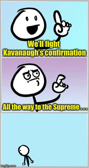 Know when to quit already |  We'll fight Kavanaugh's confirmation; All the way to the Supreme . . . | image tagged in well nevermind,kavanaugh,leftists,never mind | made w/ Imgflip meme maker