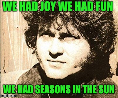WE HAD JOY WE HAD FUN WE HAD SEASONS IN THE SUN | made w/ Imgflip meme maker