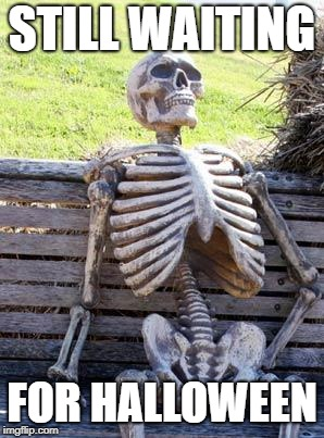 Waiting Skeleton Meme | STILL WAITING FOR HALLOWEEN | image tagged in memes,waiting skeleton | made w/ Imgflip meme maker