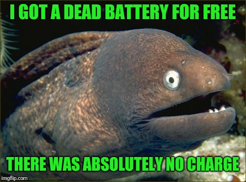 Bad Joke Eel | I GOT A DEAD BATTERY FOR FREE THERE WAS ABSOLUTELY NO CHARGE | image tagged in memes,bad joke eel | made w/ Imgflip meme maker