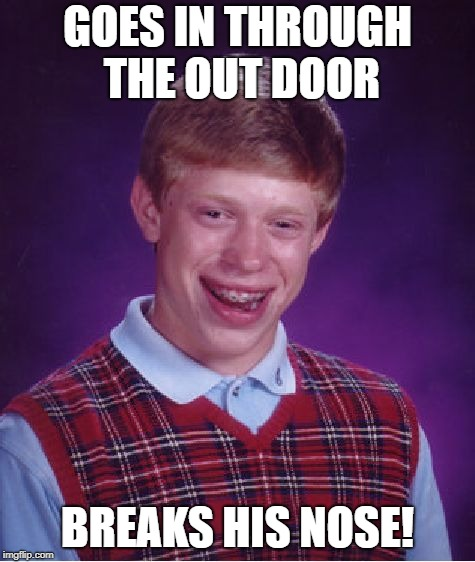 Bad Luck Brian Meme | GOES IN THROUGH THE OUT DOOR BREAKS HIS NOSE! | image tagged in memes,bad luck brian | made w/ Imgflip meme maker