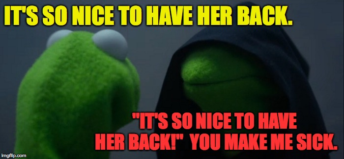 "Evil Kermit Meme | IT'S SO NICE TO HAVE HER BACK. ""IT'S SO NICE TO HAVE HER BACK!""  YOU MAKE ME SICK. 