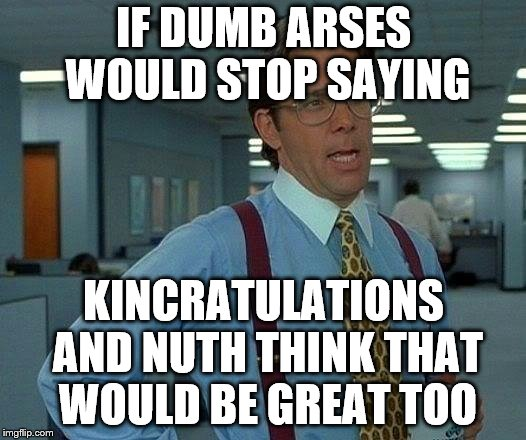 That Would Be Great Meme | IF DUMB ARSES WOULD STOP SAYING KINCRATULATIONS AND NUTH THINK THAT WOULD BE GREAT TOO | image tagged in memes,that would be great | made w/ Imgflip meme maker