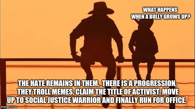 Cowboy wisdom, dad explains bullies, social justice and meme trolls | WHAT HAPPENS WHEN A BULLY GROWS UP? THE HATE REMAINS IN THEM.  THERE IS A PROGRESSION, THEY TROLL MEMES, CLAIM THE TITLE OF ACTIVIST, MOVE U | image tagged in cowboy father and son,internet trolls,imgflip trolls | made w/ Imgflip meme maker