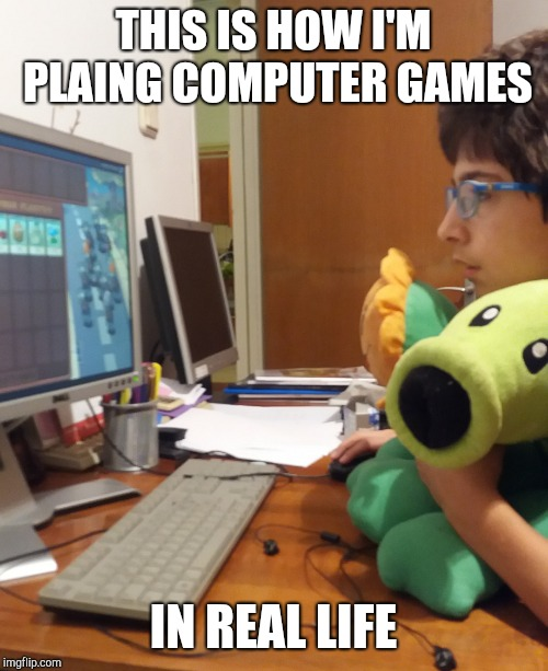 THIS IS HOW I'M PLAING COMPUTER GAMES IN REAL LIFE | image tagged in gaming,pvz,memes | made w/ Imgflip meme maker