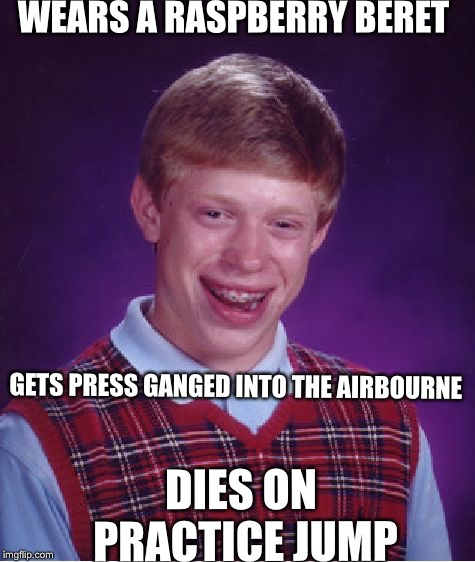 Bad Luck Brian Meme | WEARS A RASPBERRY BERET GETS PRESS GANGED INTO THE AIRBOURNE DIES ON PRACTICE JUMP | image tagged in memes,bad luck brian | made w/ Imgflip meme maker
