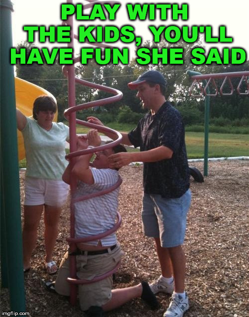 If you have a little extra weight, be careful around play ground equipment. | PLAY WITH THE KIDS, YOU'LL HAVE FUN SHE SAID | image tagged in memes,playground,parenting,kids playing,funny meme,trapped | made w/ Imgflip meme maker