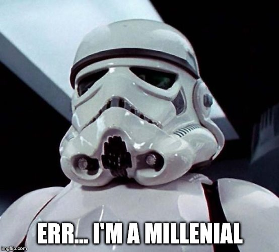 Stormtrooper | ERR... I'M A MILLENIAL | image tagged in stormtrooper | made w/ Imgflip meme maker
