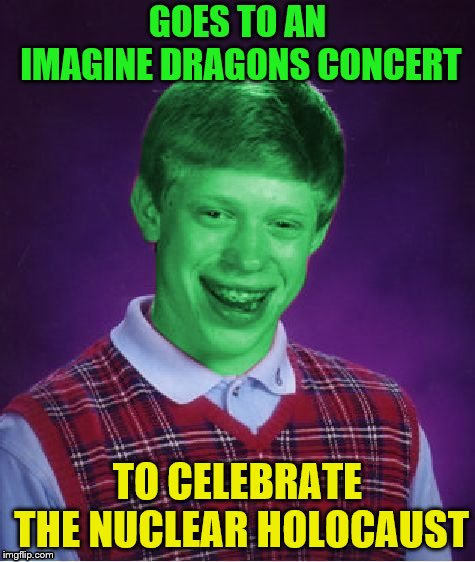 Bad Luck Brian (Radioactive) | GOES TO AN IMAGINE DRAGONS CONCERT TO CELEBRATE THE NUCLEAR HOLOCAUST | image tagged in bad luck brian radioactive | made w/ Imgflip meme maker