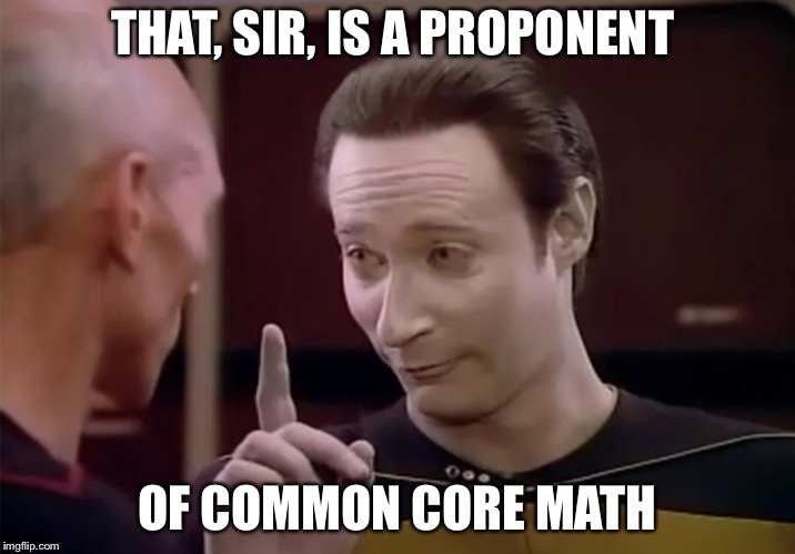 Mr. Data says | THAT, SIR, IS A PROPONENT OF COMMON CORE MATH | image tagged in mr data says | made w/ Imgflip meme maker