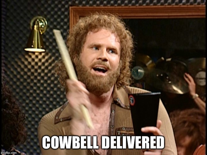 More Cowbell | COWBELL DELIVERED | image tagged in more cowbell | made w/ Imgflip meme maker