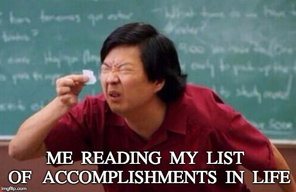 Small List |  ME   READING   MY   LIST   OF    ACCOMPLISHMENTS   IN   LIFE | image tagged in small list | made w/ Imgflip meme maker