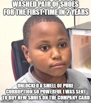 Minor Mistake Marvin | WASHED PAIR OF SHOES FOR THE FIRST TIME IN 2 YEARS UNLOCKED A SMELL OF PURE CORRUPTION SO POWERFUL I WAS SENT TO BUY NEW SHOES ON THE COMPAN | image tagged in memes,minor mistake marvin,AdviceAnimals | made w/ Imgflip meme maker
