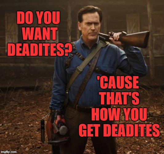 That's how you get deadites | DO YOU WANT DEADITES? 'CAUSE THAT'S HOW YOU GET DEADITES | image tagged in ash evil dead,ash,evil dead,memes | made w/ Imgflip meme maker