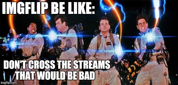 Who You Gonna' Call? | IMGFLIP BE LIKE: DON'T CROSS THE STREAMS  THAT WOULD BE BAD | image tagged in streams,ghostbusters,pick one,yayaya | made w/ Imgflip meme maker