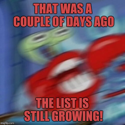 mr crabs | THAT WAS A COUPLE OF DAYS AGO THE LIST IS STILL GROWING! | image tagged in mr crabs | made w/ Imgflip meme maker