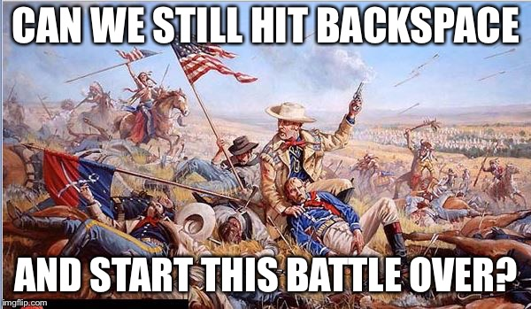 Custer's Last Stand | CAN WE STILL HIT BACKSPACE AND START THIS BATTLE OVER? | image tagged in custer's last stand | made w/ Imgflip meme maker