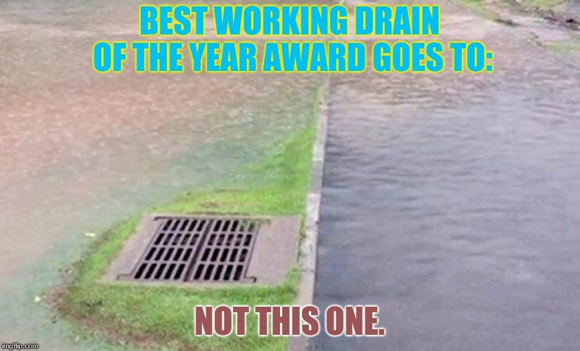 Who Placed That? | BEST WORKING DRAIN OF THE YEAR AWARD GOES TO: NOT THIS ONE. | image tagged in memes,you had one job,funny,drains,flooding | made w/ Imgflip meme maker