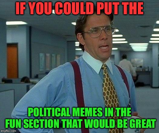 I miss the political memes in the fun section | IF YOU COULD PUT THE POLITICAL MEMES IN THE FUN SECTION THAT WOULD BE GREAT | image tagged in memes,that would be great | made w/ Imgflip meme maker