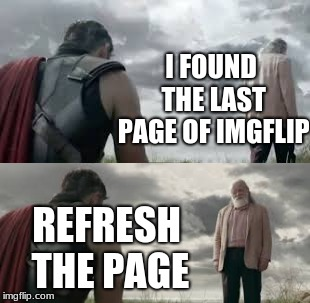 Sucks when this happens in a slow day |  I FOUND THE LAST PAGE OF IMGFLIP; REFRESH THE PAGE | image tagged in memes,thor ragnarok,odin,searching | made w/ Imgflip meme maker