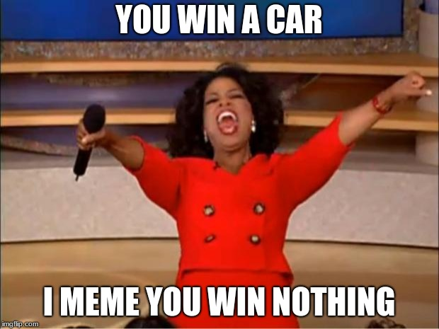 Oprah You Get A | YOU WIN A CAR I MEME YOU WIN NOTHING | image tagged in memes,oprah you get a | made w/ Imgflip meme maker