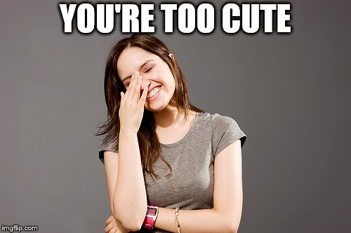 YOU'RE TOO CUTE | made w/ Imgflip meme maker