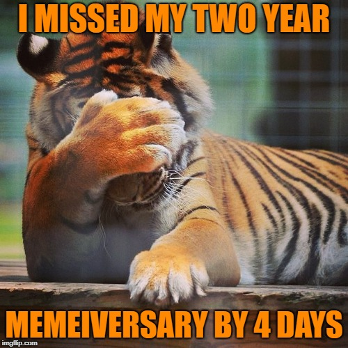 Shit! Damn. That's a whole year to wait again . . . | I MISSED MY TWO YEAR MEMEIVERSARY BY 4 DAYS | image tagged in facepalm tiger,memes,memeiversary,two years,oh shit,tigerlegend1046 | made w/ Imgflip meme maker