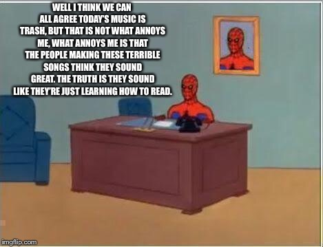 Spiderman Computer Desk | WELL I THINK WE CAN ALL AGREE TODAY'S MUSIC IS TRASH, BUT THAT IS NOT WHAT ANNOYS ME, WHAT ANNOYS ME IS THAT THE PEOPLE MAKING THESE TERRIBL | image tagged in memes,spiderman computer desk,spiderman,bad music,rappers | made w/ Imgflip meme maker