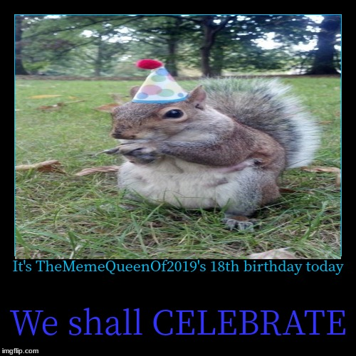It's TheMemeQueenOf2019's 18th birthday today | We shall CELEBRATE | image tagged in funny,demotivationals | made w/ Imgflip demotivational maker