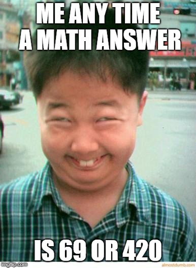 funny asian face | ME ANY TIME A MATH ANSWER IS 69 OR 420 | image tagged in funny asian face | made w/ Imgflip meme maker