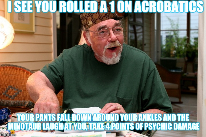D&D Man | I SEE YOU ROLLED A 1 ON ACROBATICS YOUR PANTS FALL DOWN AROUND YOUR ANKLES AND THE MINOTAUR LAUGH AT YOU, TAKE 4 POINTS OF PSYCHIC DAMAGE | image tagged in dd man,scumbag | made w/ Imgflip meme maker