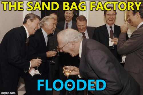 If only there was a way to stop it happening... :) | THE SAND BAG FACTORY FLOODED | image tagged in memes,laughing men in suits,sand bags,flooding,weather | made w/ Imgflip meme maker