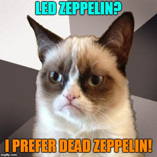 Musically Malicious Grumpy Cat | LED ZEPPELIN? I PREFER DEAD ZEPPELIN! | image tagged in musically malicious grumpy cat,grumpy cat | made w/ Imgflip meme maker